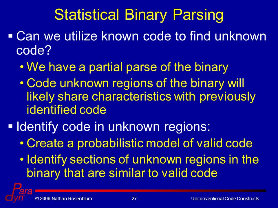 – 27 –© 2006 Nathan RosenblumUnconventional Code Constructs Statistical Binary Parsing  Can we utilize known code to find unknown code.