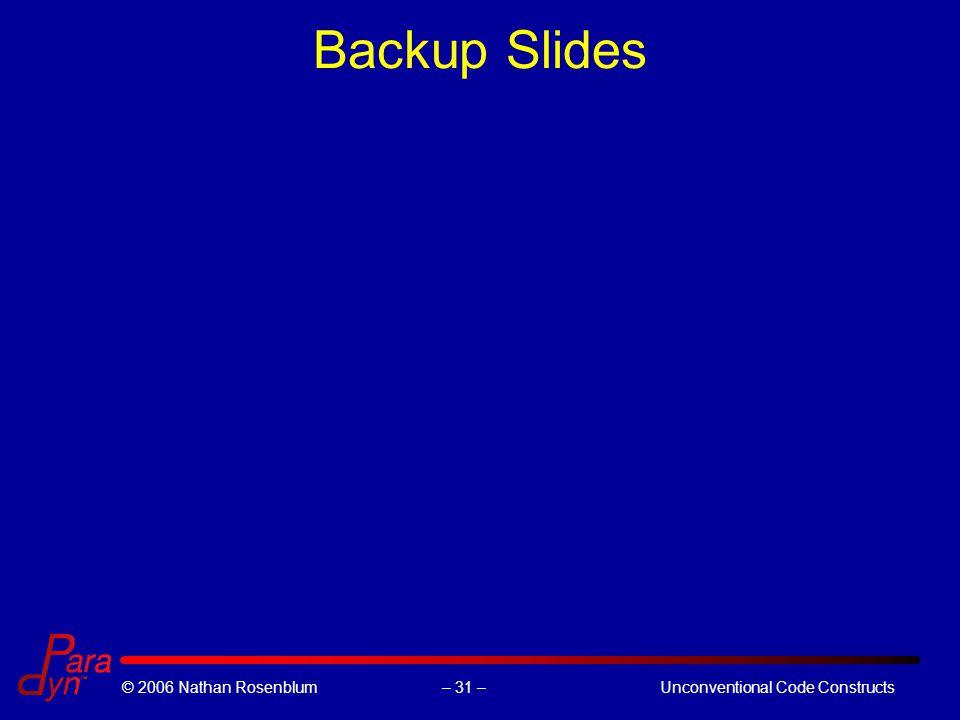 – 31 –© 2006 Nathan RosenblumUnconventional Code Constructs Backup Slides
