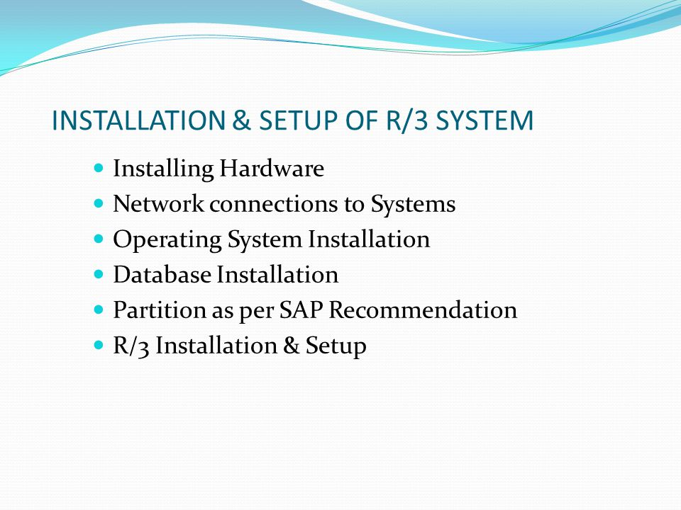INSTALLATION & SETUP OF R/3 SYSTEM Installing Hardware Network connections to Systems Operating System Installation Database Installation Partition as per SAP Recommendation R/3 Installation & Setup