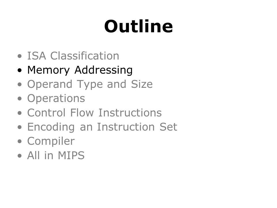 Outline ISA Classification Memory Addressing Operand Type and Size Operations Control Flow Instructions Encoding an Instruction Set Compiler All in MIPS Assignment 1 & Lab 1 extra lab opening hours: Mon – Thu 13:00 – 16:00