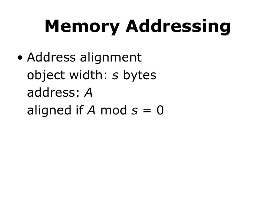 Memory Addressing Address alignment object width: s bytes address: A aligned if A mod s = 0