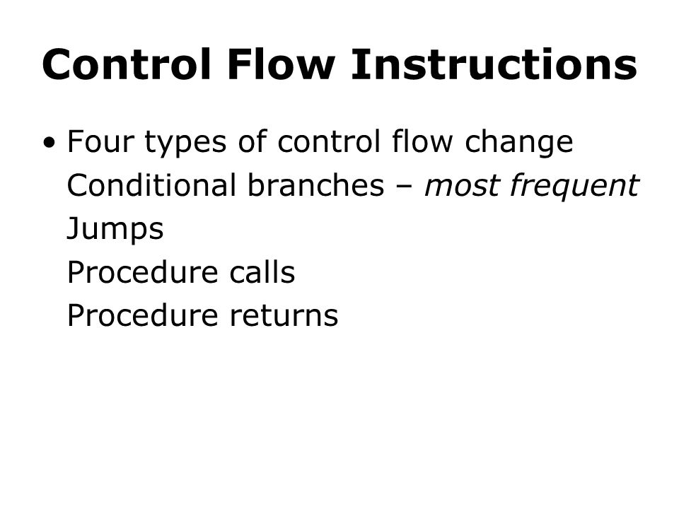 Control Flow Instructions Four types of control flow change Conditional branches – most frequent Jumps Procedure calls Procedure returns