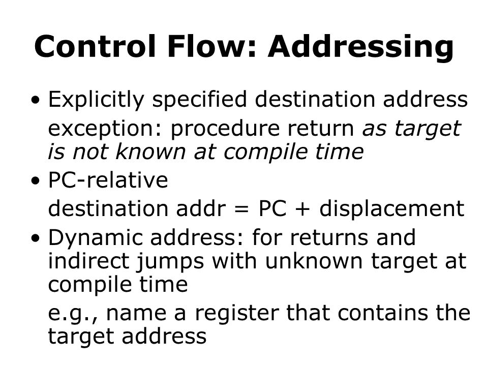 Control Flow: Addressing Explicitly specified destination address exception: procedure return as target is not known at compile time PC-relative destination addr = PC + displacement Dynamic address: for returns and indirect jumps with unknown target at compile time e.g., name a register that contains the target address