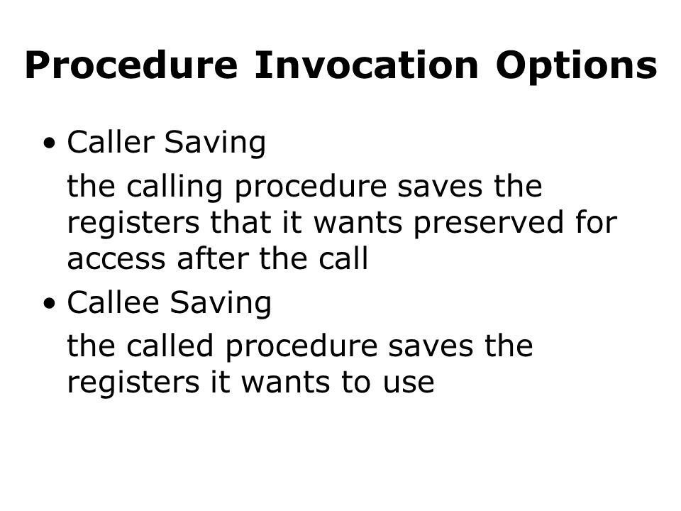 Procedure Invocation Options Caller Saving the calling procedure saves the registers that it wants preserved for access after the call Callee Saving the called procedure saves the registers it wants to use