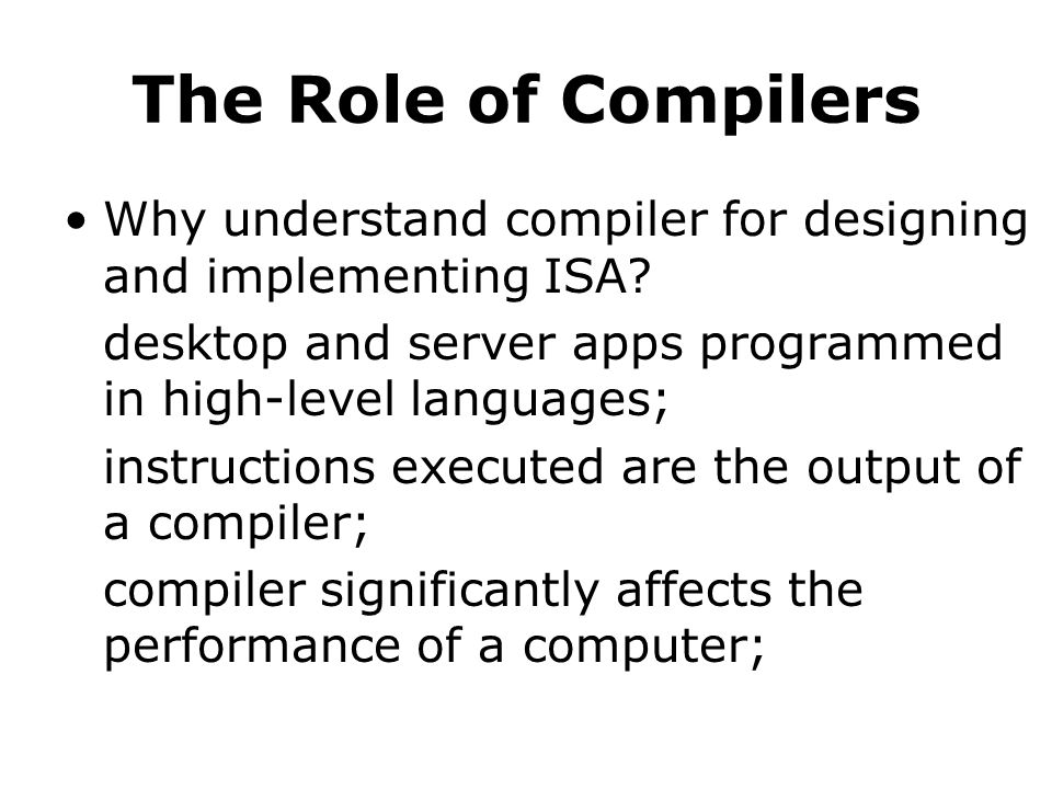 The Role of Compilers Why understand compiler for designing and implementing ISA.