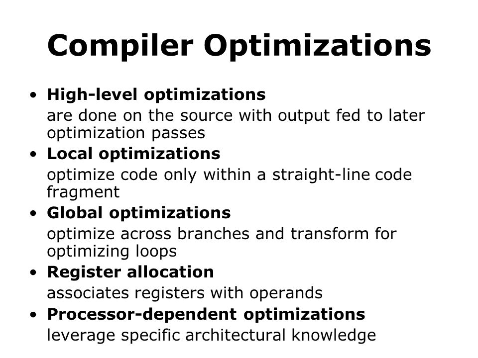 Compiler Optimizations High-level optimizations are done on the source with output fed to later optimization passes Local optimizations optimize code only within a straight-line code fragment Global optimizations optimize across branches and transform for optimizing loops Register allocation associates registers with operands Processor-dependent optimizations leverage specific architectural knowledge