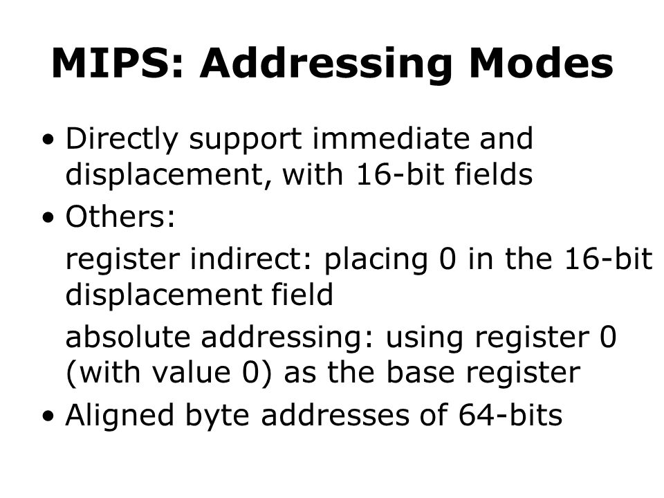 MIPS: Addressing Modes Directly support immediate and displacement, with 16-bit fields Others: register indirect: placing 0 in the 16-bit displacement field absolute addressing: using register 0 (with value 0) as the base register Aligned byte addresses of 64-bits
