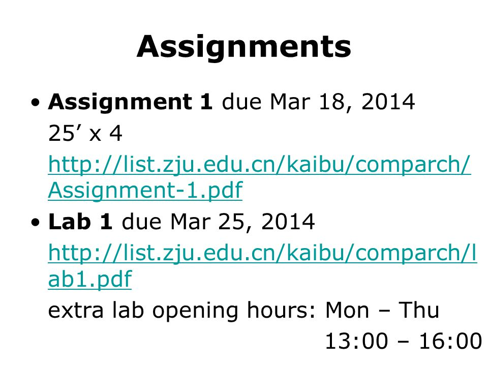 Assignments Assignment 1 due Mar 18, 2014 25' x 4 http://list.zju.edu.cn/kaibu/comparch/ Assignment-1.pdf Lab 1 due Mar 25, 2014 http://list.zju.edu.cn/kaibu/comparch/l ab1.pdf extra lab opening hours: Mon – Thu 13:00 – 16:00