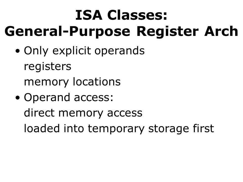 ISA Classes: General-Purpose Register Arch Only explicit operands registers memory locations Operand access: direct memory access loaded into temporary storage first