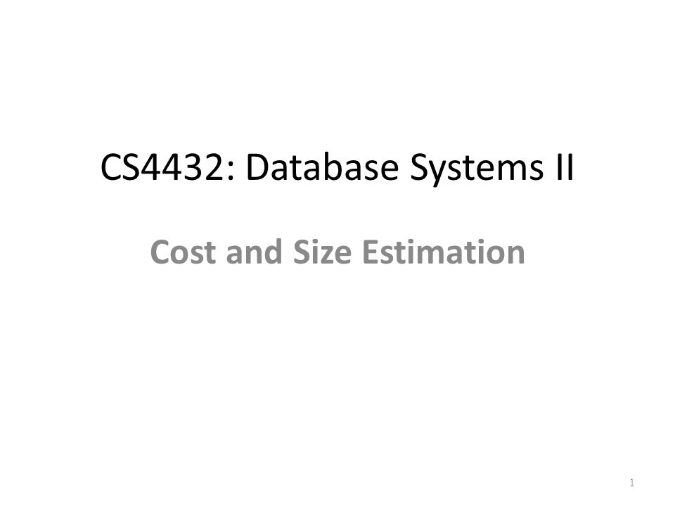 CS4432: Database Systems II Cost and Size Estimation 1