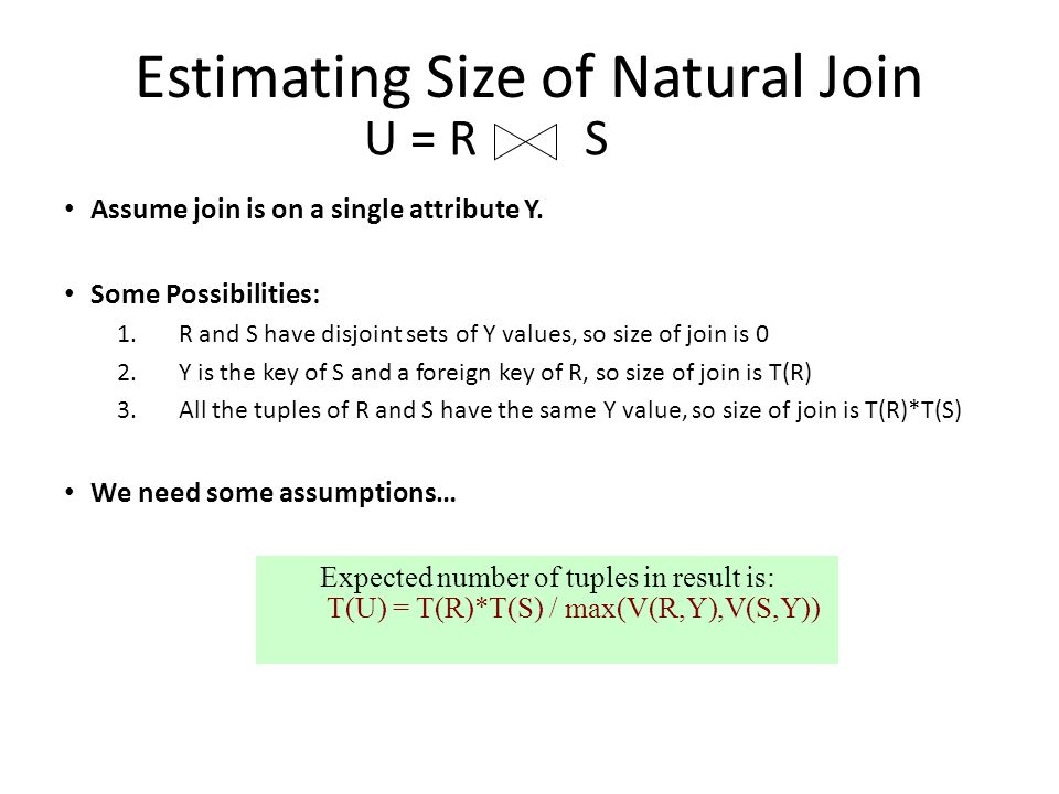 Estimating Size of Natural Join Assume join is on a single attribute Y. Some Possibilities: 1.R and S have disjoint sets of Y values, so size of join