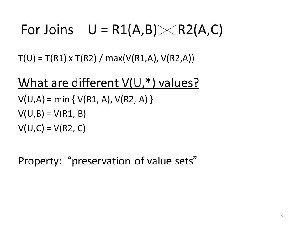 9 For Joins U = R1(A,B) R2(A,C) What are different V(U,*) values? V(U,A) = min { V(R1, A), V(R2, A) } V(U,B) = V(R1, B) V(U,C) = V(R2, C) Property: ""