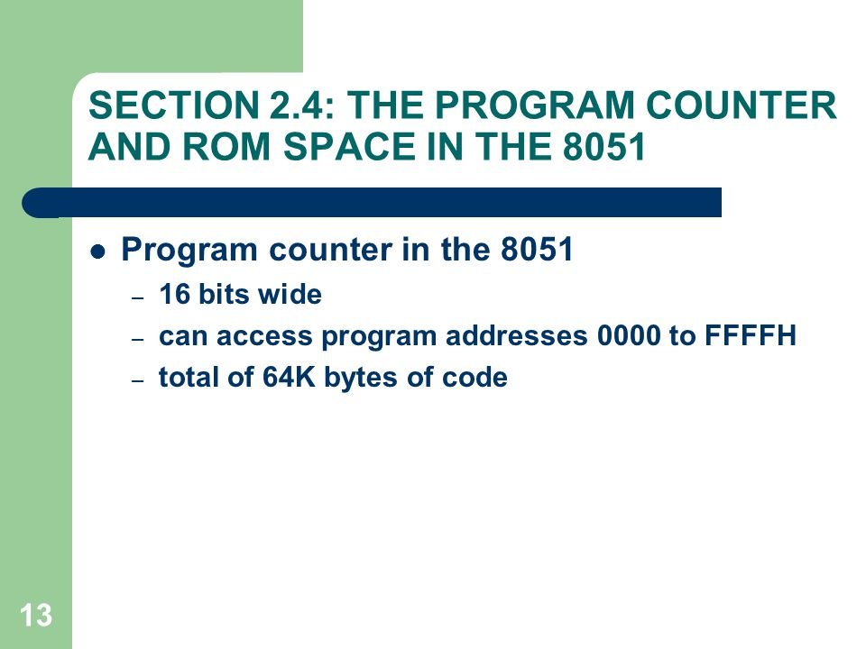 13 SECTION 2.4: THE PROGRAM COUNTER AND ROM SPACE IN THE 8051 Program counter in the 8051 – 16 bits wide – can access program addresses 0000 to FFFFH