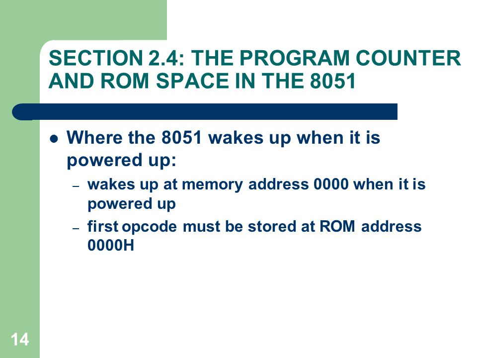14 SECTION 2.4: THE PROGRAM COUNTER AND ROM SPACE IN THE 8051 Where the 8051 wakes up when it is powered up: – wakes up at memory address 0000 when it
