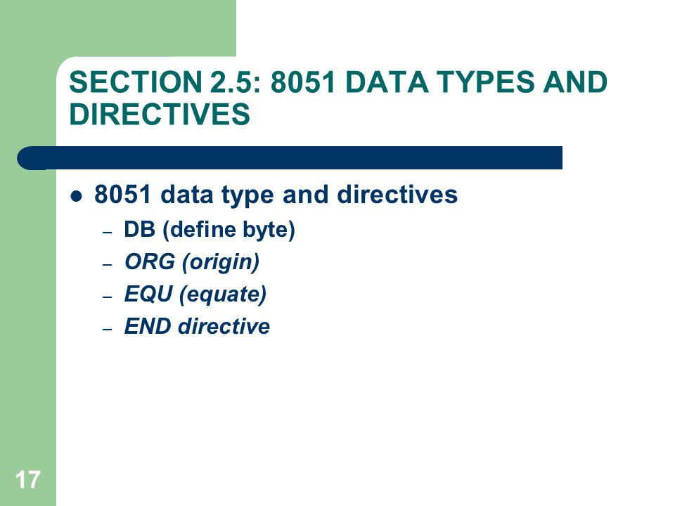 17 SECTION 2.5: 8051 DATA TYPES AND DIRECTIVES 8051 data type and directives – DB (define byte) – ORG (origin) – EQU (equate) – END directive