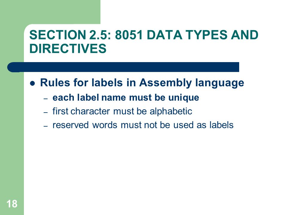18 SECTION 2.5: 8051 DATA TYPES AND DIRECTIVES Rules for labels in Assembly language – each label name must be unique – first character must be alphab