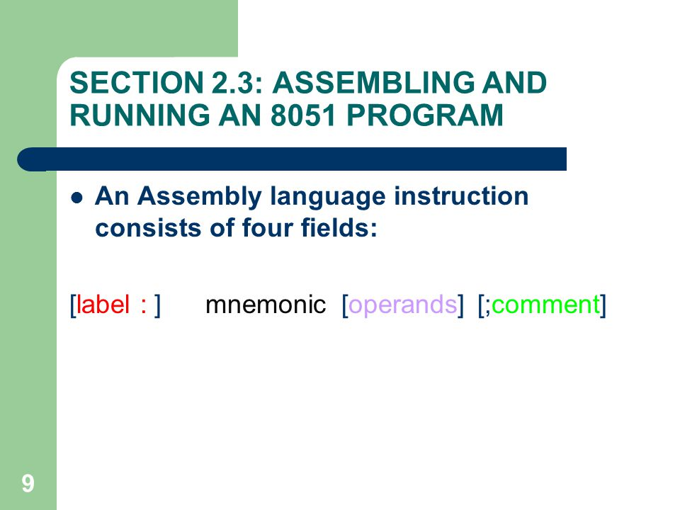 9 SECTION 2.3: ASSEMBLING AND RUNNING AN 8051 PROGRAM An Assembly language instruction consists of four fields: [label : ]mnemonic[operands] [;comment