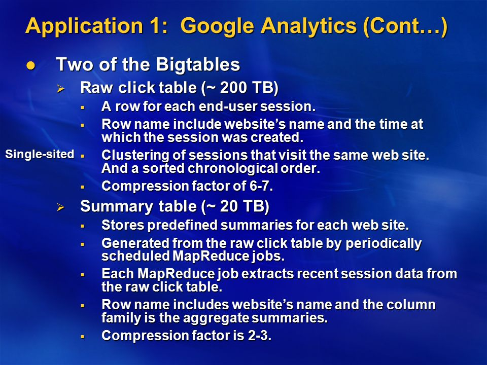 Application 1: Google Analytics (Cont…) Two of the Bigtables Two of the Bigtables  Raw click table (~ 200 TB)  A row for each end-user session.  Ro