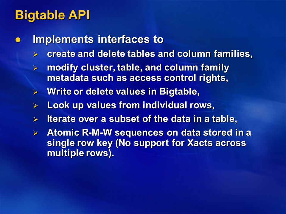 Bigtable API Implements interfaces to Implements interfaces to  create and delete tables and column families,  modify cluster, table, and column family metadata such as access control rights,  Write or delete values in Bigtable,  Look up values from individual rows,  Iterate over a subset of the data in a table,  Atomic R-M-W sequences on data stored in a single row key (No support for Xacts across multiple rows).