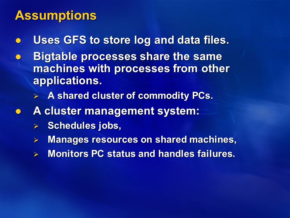 Assumptions Uses GFS to store log and data files. Uses GFS to store log and data files. Bigtable processes share the same machines with processes from