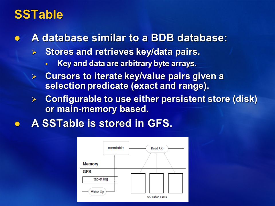 SSTable A database similar to a BDB database: A database similar to a BDB database:  Stores and retrieves key/data pairs.