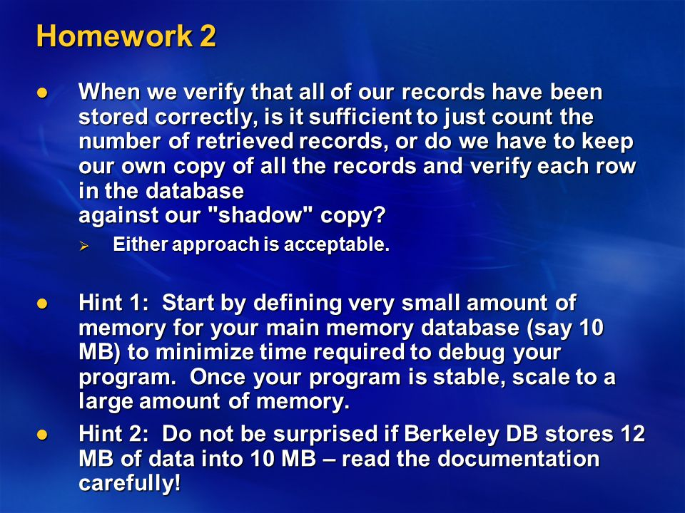 Homework 2 When we verify that all of our records have been stored correctly, is it sufficient to just count the number of retrieved records, or do we have to keep our own copy of all the records and verify each row in the database against our shadow copy.