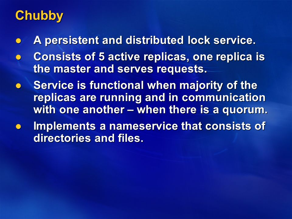 Chubby A persistent and distributed lock service. A persistent and distributed lock service.