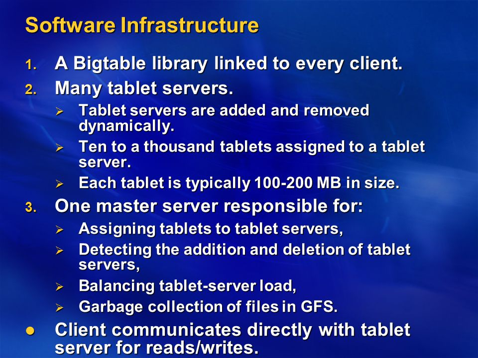 Software Infrastructure 1. A Bigtable library linked to every client. 2. Many tablet servers.  Tablet servers are added and removed dynamically.  Te