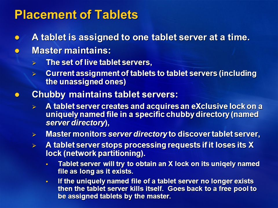 Placement of Tablets A tablet is assigned to one tablet server at a time.