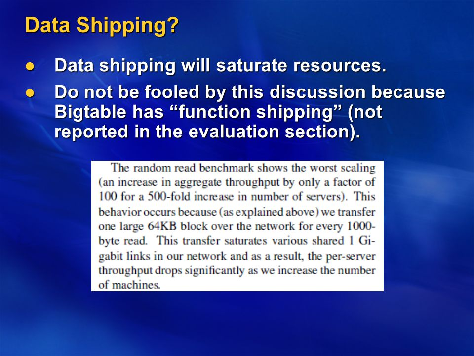 Data Shipping? Data shipping will saturate resources. Data shipping will saturate resources. Do not be fooled by this discussion because Bigtable has