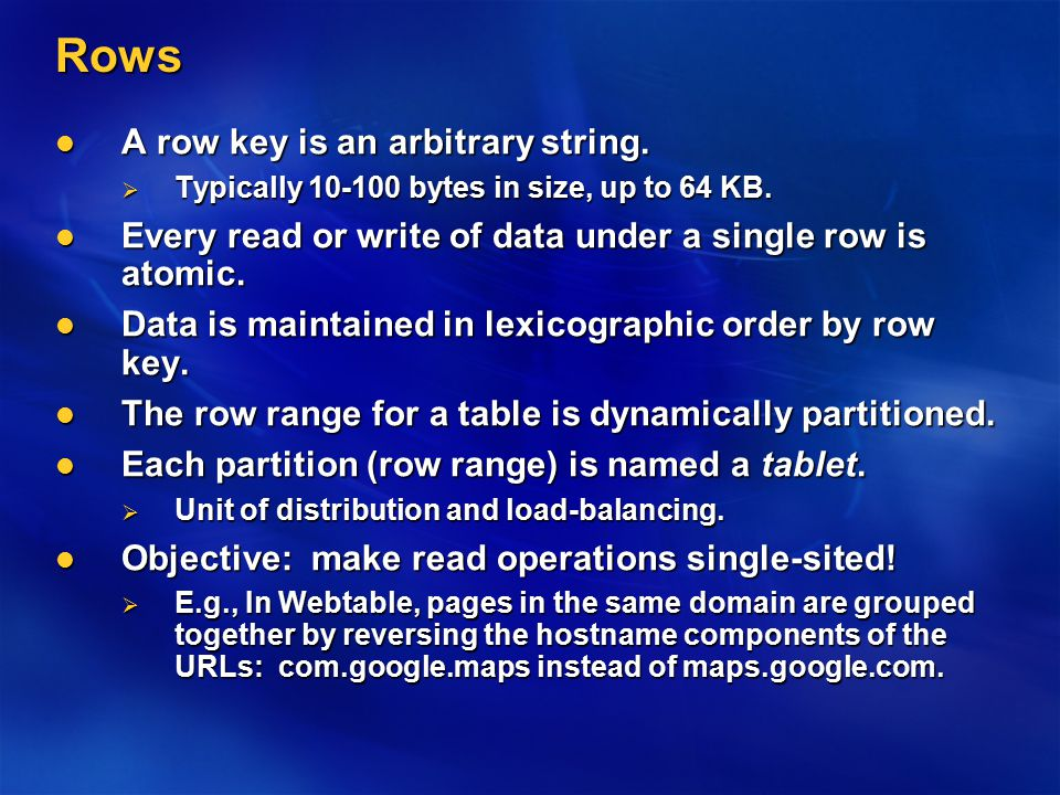Rows A row key is an arbitrary string. A row key is an arbitrary string.  Typically 10-100 bytes in size, up to 64 KB. Every read or write of data un