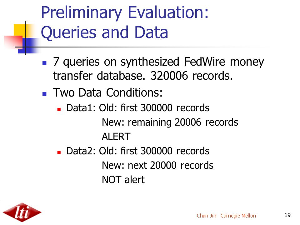 Chun Jin Carnegie Mellon 19 Preliminary Evaluation: Queries and Data 7 queries on synthesized FedWire money transfer database.