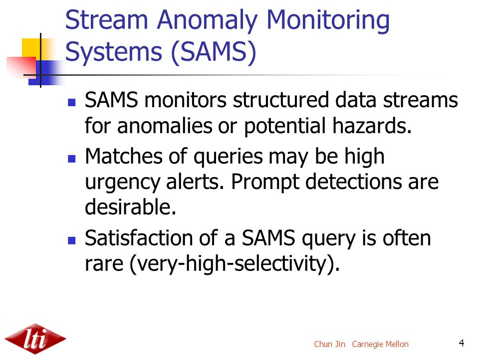 Chun Jin Carnegie Mellon 4 Stream Anomaly Monitoring Systems (SAMS) SAMS monitors structured data streams for anomalies or potential hazards.