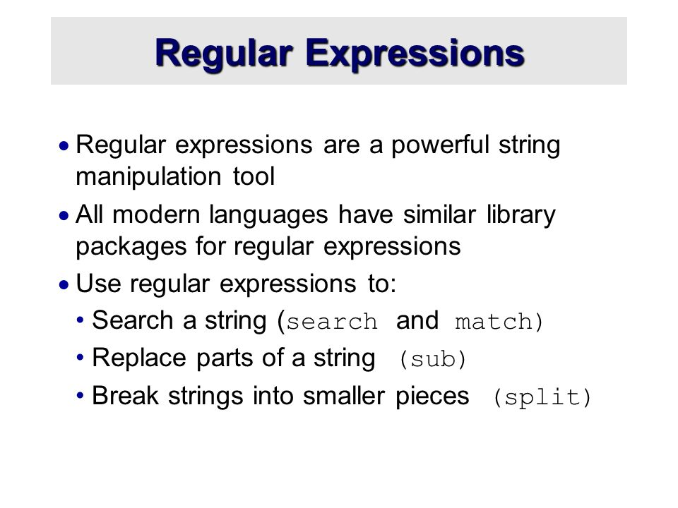 Regular Expressions  Regular expressions are a powerful string manipulation tool  All modern languages have similar library packages for regular expressions  Use regular expressions to: Search a string ( search and match) Replace parts of a string (sub) Break strings into smaller pieces (split)