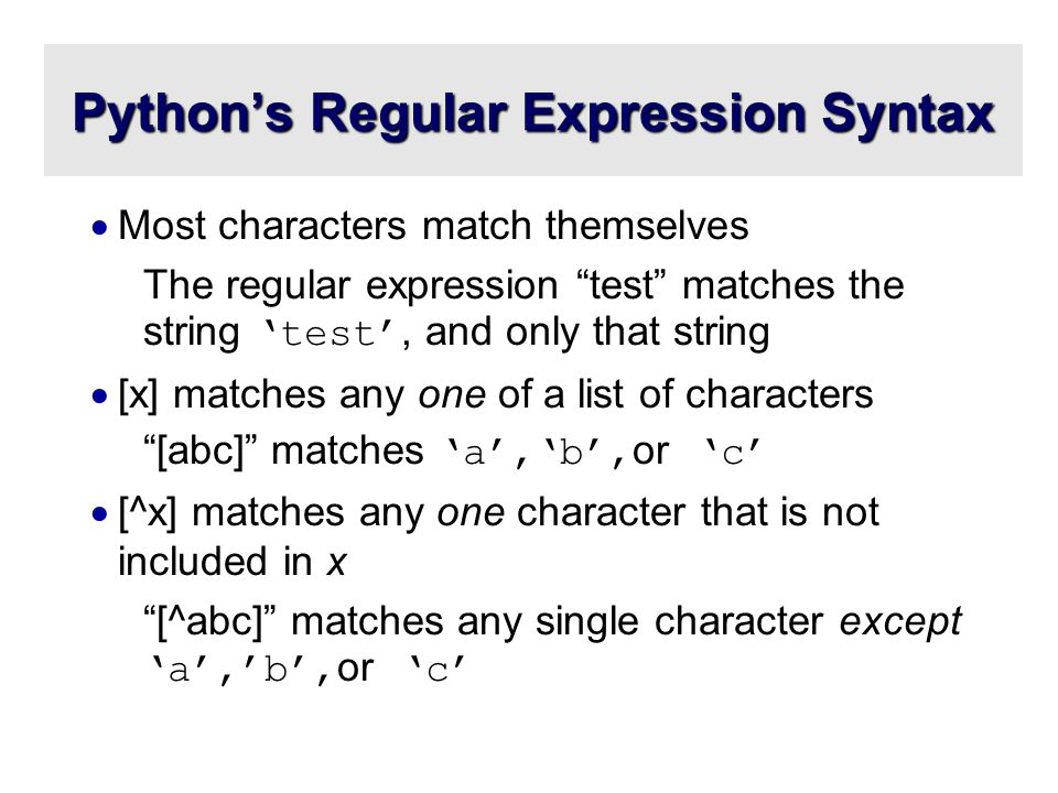 Python's Regular Expression Syntax  Most characters match themselves The regular expression test matches the string 'test', and only that string  [x] matches any one of a list of characters [abc] matches 'a','b', or 'c'  [^x] matches any one character that is not included in x [^abc] matches any single character except 'a','b', or 'c'