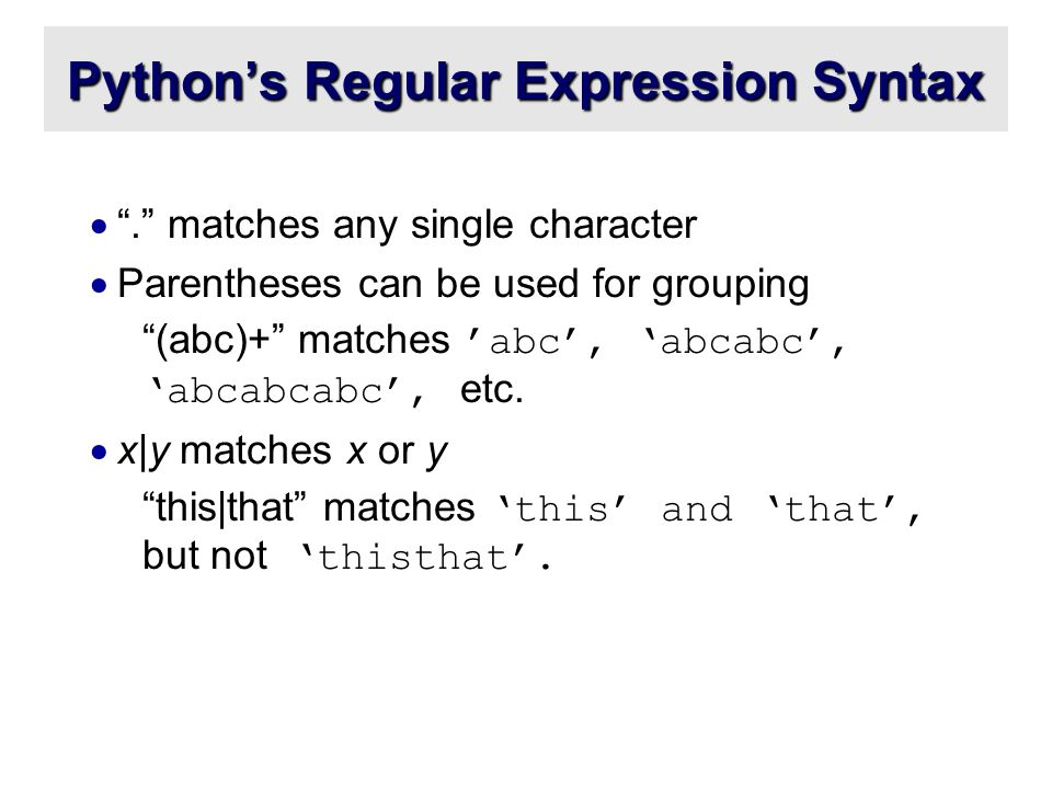 Python's Regular Expression Syntax  . matches any single character  Parentheses can be used for grouping (abc)+ matches 'abc', 'abcabc', 'abcabcabc', etc.