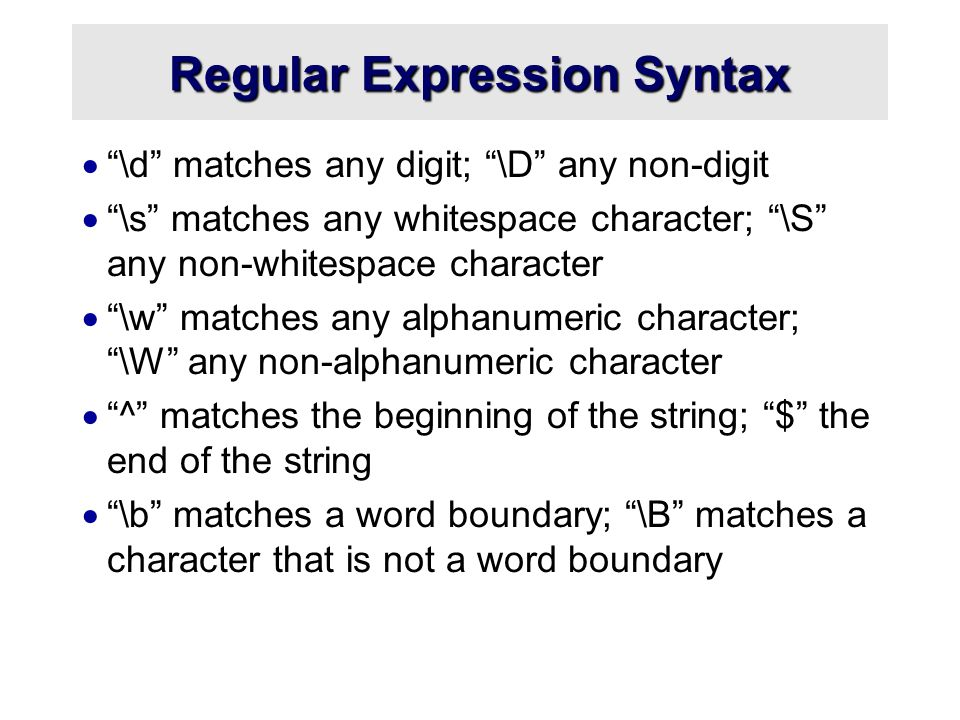 Regular Expression Syntax  \d matches any digit; \D any non-digit  \s matches any whitespace character; \S any non-whitespace character  \w matches any alphanumeric character; \W any non-alphanumeric character  ^ matches the beginning of the string; $ the end of the string  \b matches a word boundary; \B matches a character that is not a word boundary