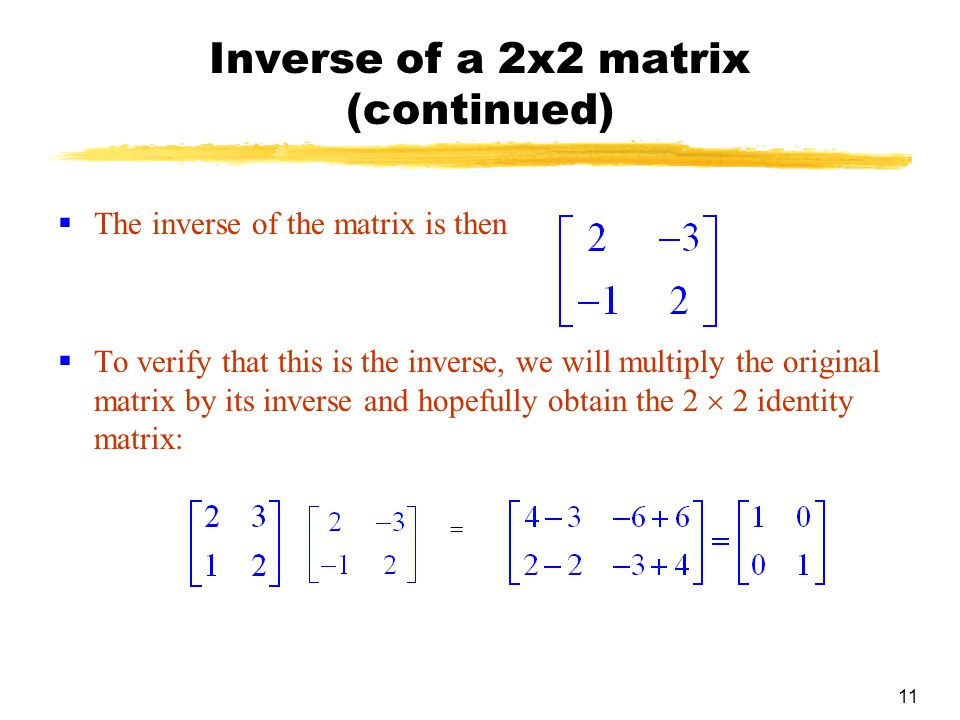 11 Inverse of a 2x2 matrix (continued)  The inverse of the matrix is then  To verify that this is the inverse, we will multiply the original matrix by its inverse and hopefully obtain the 2  2 identity matrix: =