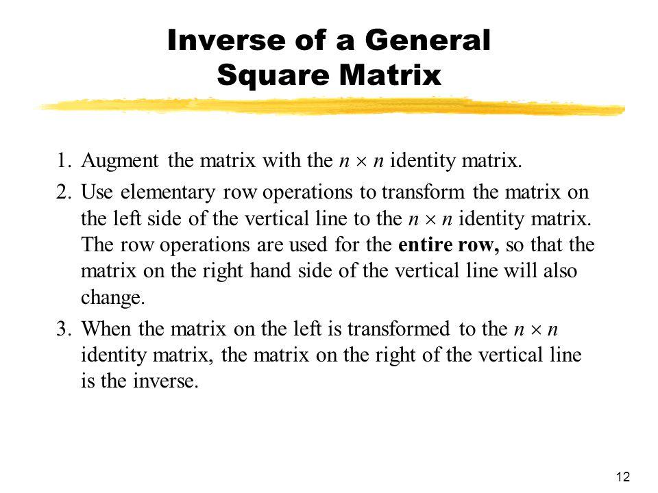 12 Inverse of a General Square Matrix 1.Augment the matrix with the n  n identity matrix.