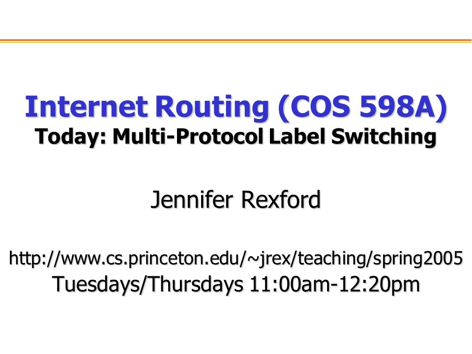 Internet Routing (COS 598A) Today: Multi-Protocol Label Switching Jennifer Rexford   Tuesdays/Thursdays 11:00am-12:20pm