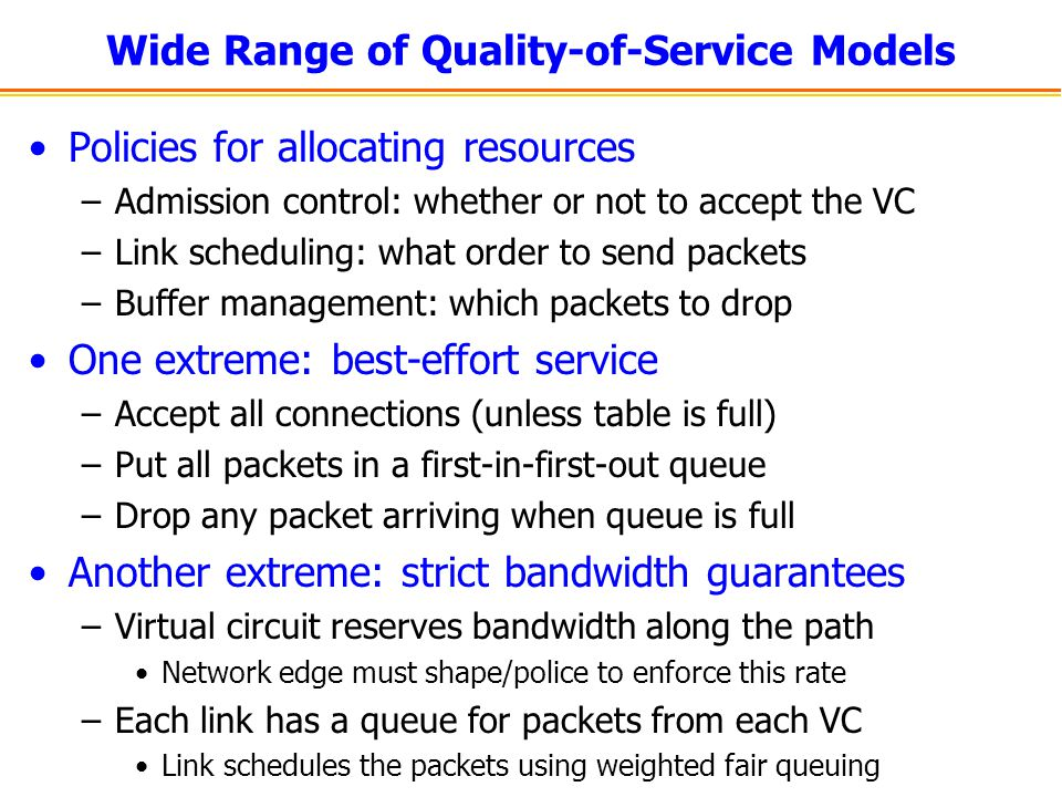 Wide Range of Quality-of-Service Models Policies for allocating resources –Admission control: whether or not to accept the VC –Link scheduling: what order to send packets –Buffer management: which packets to drop One extreme: best-effort service –Accept all connections (unless table is full) –Put all packets in a first-in-first-out queue –Drop any packet arriving when queue is full Another extreme: strict bandwidth guarantees –Virtual circuit reserves bandwidth along the path Network edge must shape/police to enforce this rate –Each link has a queue for packets from each VC Link schedules the packets using weighted fair queuing