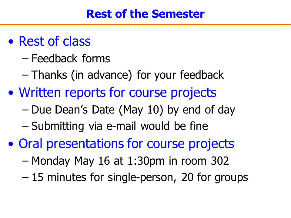 Rest of the Semester Rest of class –Feedback forms –Thanks (in advance) for your feedback Written reports for course projects –Due Dean's Date (May 10) by end of day –Submitting via  would be fine Oral presentations for course projects –Monday May 16 at 1:30pm in room 302 –15 minutes for single-person, 20 for groups