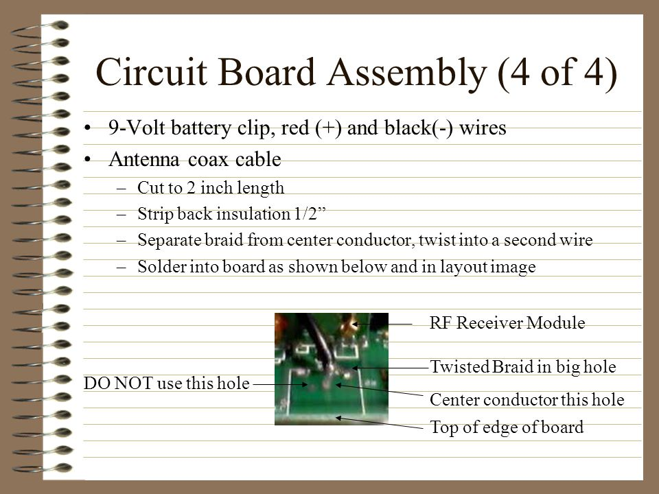 Circuit Board Assembly (4 of 4) 9-Volt battery clip, red (+) and black(-) wires Antenna coax cable –Cut to 2 inch length –Strip back insulation 1/2 –Separate braid from center conductor, twist into a second wire –Solder into board as shown below and in layout image Twisted Braid in big hole RF Receiver Module Center conductor this hole DO NOT use this hole Top of edge of board