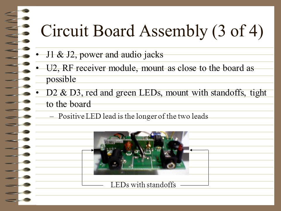 Circuit Board Assembly (3 of 4) J1 & J2, power and audio jacks U2, RF receiver module, mount as close to the board as possible D2 & D3, red and green LEDs, mount with standoffs, tight to the board –Positive LED lead is the longer of the two leads LEDs with standoffs