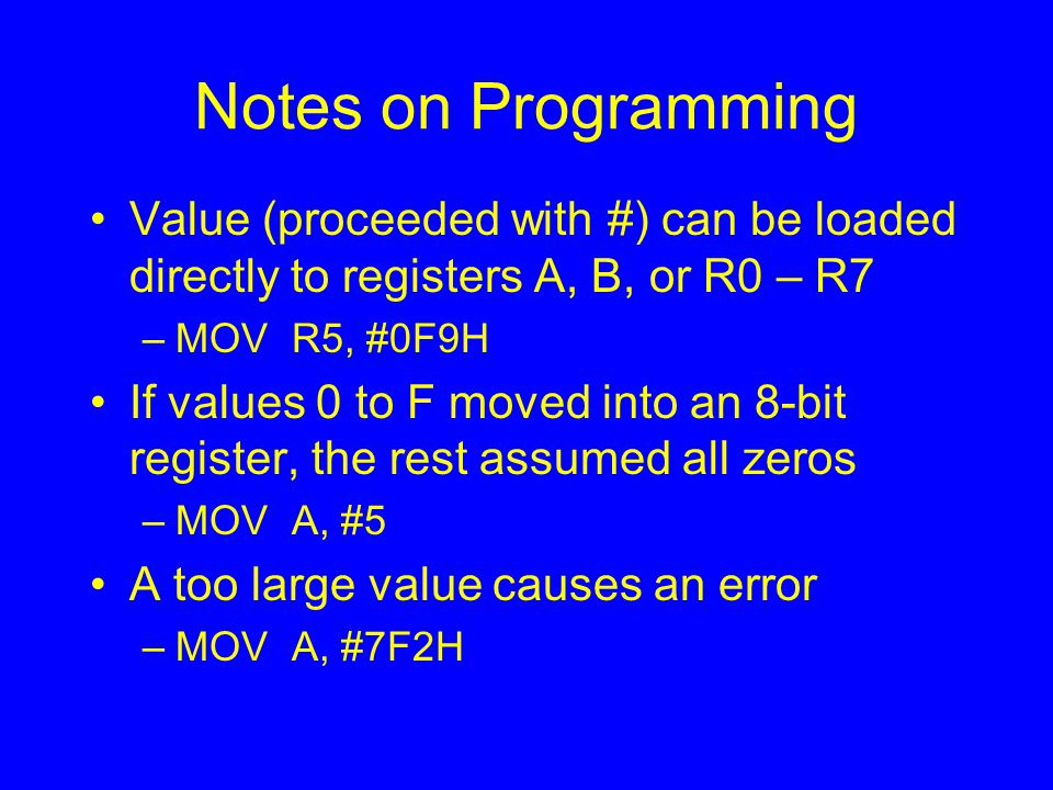 Notes on Programming Value (proceeded with #) can be loaded directly to registers A, B, or R0 – R7 –MOV R5, #0F9H If values 0 to F moved into an 8-bit register, the rest assumed all zeros –MOV A, #5 A too large value causes an error –MOV A, #7F2H