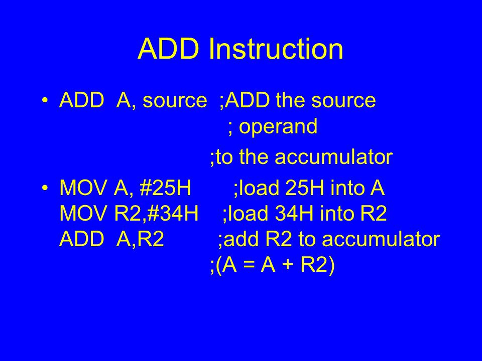 ADD Instruction ADD A, source ;ADD the source ; operand ;to the accumulator MOV A, #25H ;load 25H into A MOV R2,#34H ;load 34H into R2 ADD A,R2 ;add R2 to accumulator ;(A = A + R2)
