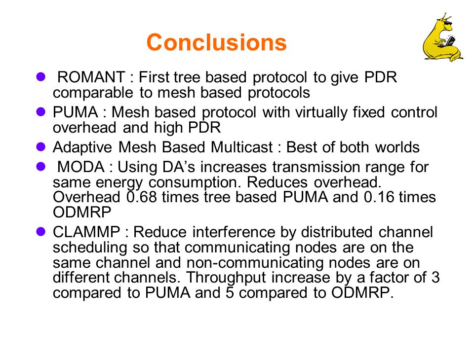Conclusions ROMANT : First tree based protocol to give PDR comparable to mesh based protocols PUMA : Mesh based protocol with virtually fixed control overhead and high PDR Adaptive Mesh Based Multicast : Best of both worlds MODA : Using DA's increases transmission range for same energy consumption.