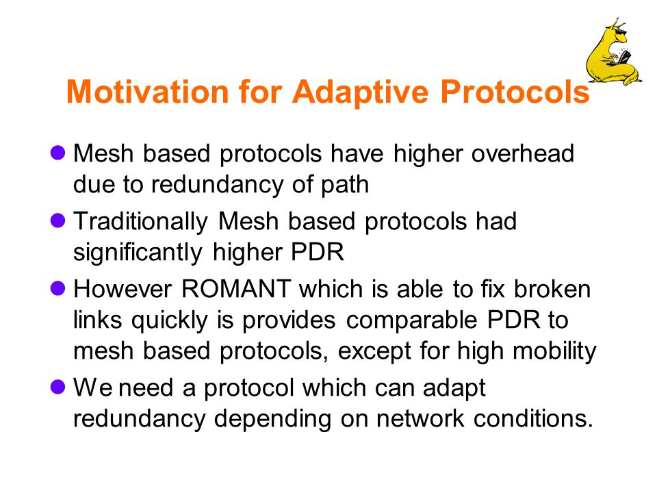 Motivation for Adaptive Protocols Mesh based protocols have higher overhead due to redundancy of path Traditionally Mesh based protocols had significantly higher PDR However ROMANT which is able to fix broken links quickly is provides comparable PDR to mesh based protocols, except for high mobility We need a protocol which can adapt redundancy depending on network conditions.