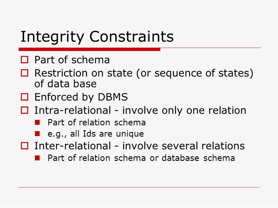 Integrity Constraints  Part of schema  Restriction on state (or sequence of states) of data base  Enforced by DBMS  Intra-relational - involve only one relation Part of relation schema e.g., all Ids are unique  Inter-relational - involve several relations Part of relation schema or database schema