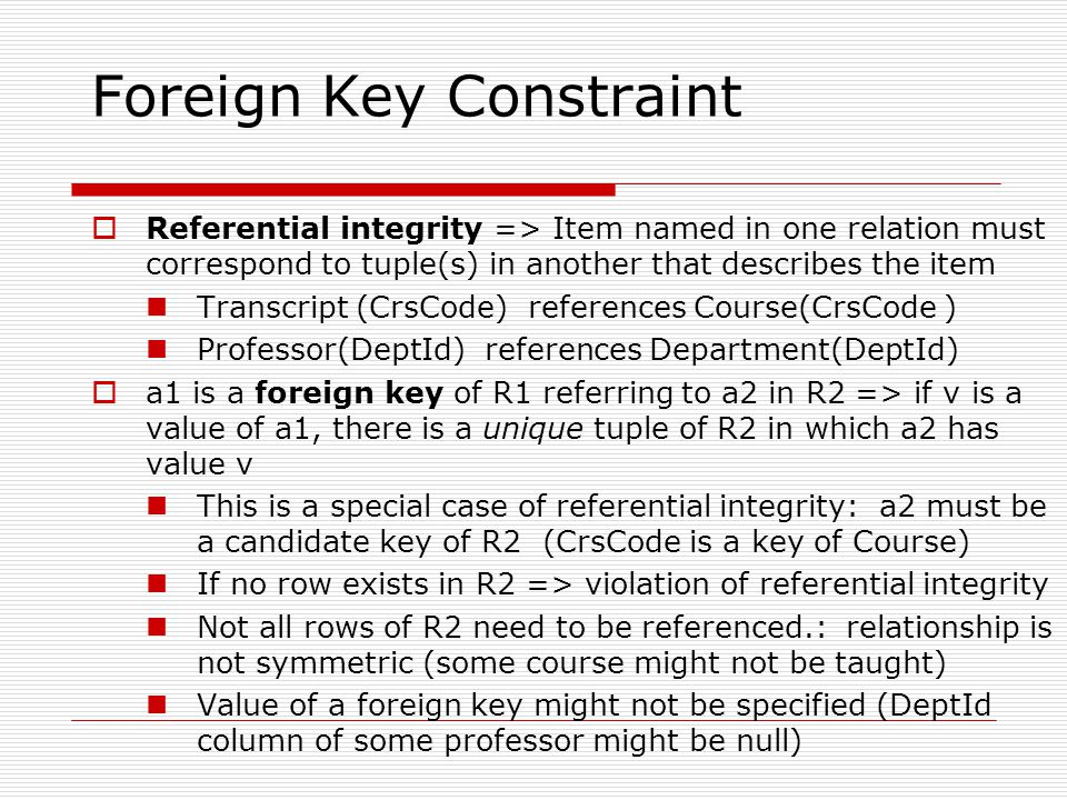 Foreign Key Constraint  Referential integrity => Item named in one relation must correspond to tuple(s) in another that describes the item Transcript